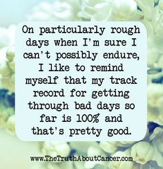 Just a reminder. On particularly rough days when I'm sure I can't possibly endure, I like to remind myself that my track record for getting through bad days so far is and that's pretty good. - The Truth About Cancer Positive Vibes, Positive Quotes, Motivational Quotes, Inspirational Quotes, Positive Attitude, Quotable Quotes, Breast Cancer Survivor, Breast Cancer Awareness, Leukemia Awareness