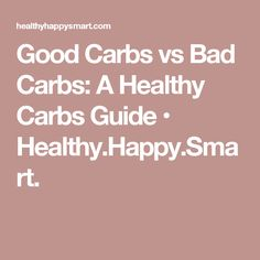 Good Carbs vs Bad Carbs: A Healthy Carbs Guide • Healthy.Happy.Smart.