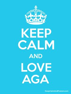 """Words to live by! """"Keep calm and love AGA"""""""