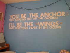 You be the anchor, that keeps my feet on the ground. I'll be the wings, that keep your heart in the clouds.