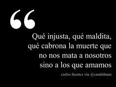 """""""Qué Injusta, qué maldita, qué cabrona la muerte que no nos mata a nosotros sino a los que amamos"""". Carlos Fuentes"""