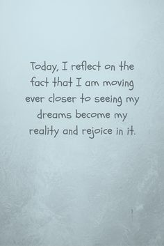affirmation - today I reflect on the fact that I am moving ever closer to seeing my dreams. Motivational Affirmations, Positive Affirmations, I Am Moving, First Step, Get One, My Dream, Closer, Dreaming Of You, Reflection