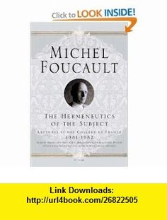 The Hermeneutics of the Subject Lectures at the Coll�ge de France 1981--1982 (9780312425708) Michel Foucault, Graham Burchell, Arnold I. I. Davidson , ISBN-10: 0312425708  , ISBN-13: 978-0312425708 ,  , tutorials , pdf , ebook , torrent , downloads , rapidshare , filesonic , hotfile , megaupload , fileserve