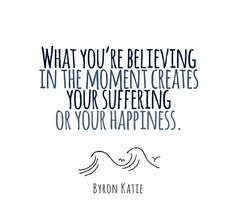 What you're believing in the moment creates your suffering or your happiness. - Byron Katie