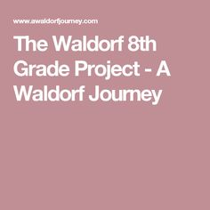 The Waldorf 8th Grade Project - A Waldorf Journey