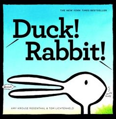 Duck! Rabbit! by Amy Krouse Rosenthal and Tom Lichtenheld. Is it a duck or is it a rabbit? Children will delight in the pictures as you prompt them to consider this question. Great visual skill builder for very young children.