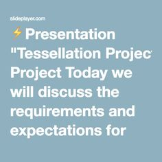 """⚡Presentation """"Tessellation Project Today we will discuss the requirements and expectations for your Tessellation projects and you will receive a brief introduction to."""""""