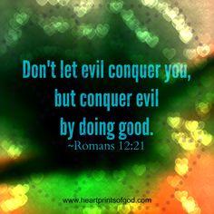 Don't let evil conquer you, but conquer evil by doing good. - Romans 12:21 (NLT Bible)