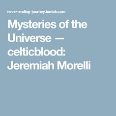 Mysteries of the Universe — celticblood: Jeremiah Morelli