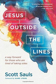Jesus Outside the Lines: A Way Forward for Those Who Are Tired of Taking Sides: Scott Sauls, Gabe Lyons: 9781496400932: Amazon.com: Books