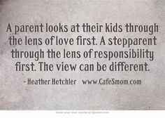 A parent looks at their kids through the lens of love first. A stepparent through the lens of responsibility first. The view can be different.