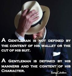 Gentleman's Quote: A Gentleman is not defined by the content of his wallet or the cut of his suit. A Gentleman is defined by his manners and the content of his Character. -Being Caballero-