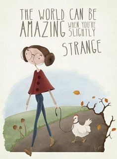 The world can be amazing when you're slightly strange!