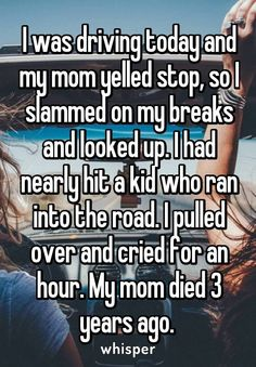 I was driving today and my mom yelled stop, so I slammed on my breaks and looked up. I had nearly hit a kid who ran into the road. I pulled over and cried for an hour. My mom died 3 years ago.<<wow evidence that moms are awesome Sad Love Stories, Touching Stories, Sweet Stories, Cute Stories, Creepy Stories, Scary Stories For Kids, Happy Stories, Whisper Quotes, Mom Died