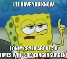 ***cried . Yeah! And these Divergent meets Spongebob edits are fabulous! More like during allegiant