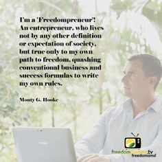 """""""I'm a 'Freedompreneur'! - An entrepreneur, who lives not by any other definition or expectation of society, but true only to my own path to freedom, quashing and success formulas to write my own rules."""" - Monty G. Hooke"""