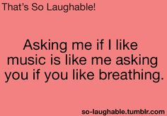 Asking me if I like music is like me asking you if you like breathing