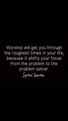 Worship will get you through the roughest times in your life, because it shifts your focus from the problem to the problem solver.