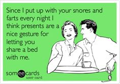 Since I put up with your snores and farts every night I think presents are a nice gesture for letting you share a bed with me.