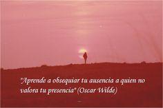 Aprende a obsequiar tu ausencia a Quien no valora tu presencia. Oscar Wilde.