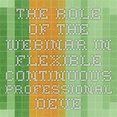 The Role of the WEBINAR in Flexible Continuous Professional Development