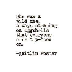 She was a wild one; always stomping on eggshells that everyone else tip-toed on.     - Kaitlin Foster