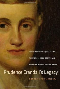 Prudence Crandall's Legacy: The Fight for Equality in the 1830s, Dred Scott, and Brown v. Board of Education (The Driftless Connecticut Series & Garnet Books) by Donald E. Williams Jr.