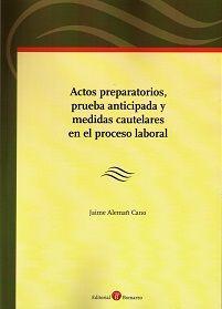 Actos preparatorios, prueba anticipada y medidas cautelares en el proceso laboral / Jaime Alemañ Cano