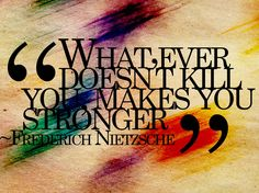 Whatever doesn't kill you, makes you stronger. – Friedrich Nietzsche thedailyquotes.com