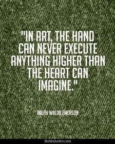 In art, the hand can never execute anything higher than the heart can imagine.