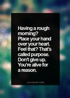 Having a rough morning? Place your hand over your heart. Feel that? That's called purpose. Don't give up. You're alive for a reason #inspirational #quote