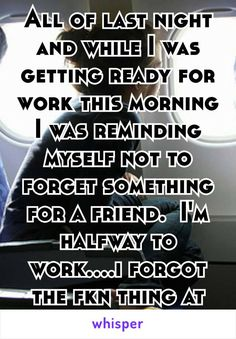 All of last night and while I was getting ready for work this morning I was reminding myself not to forget something for a friend.  I'm halfway to work....i forgot the fkn thing at home 😐