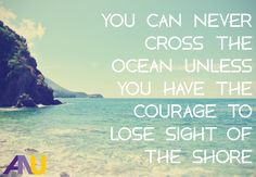 You can never cross the ocean unless you have the courage to lose sight of the shore. Inspirational quote.