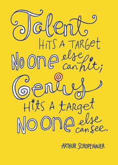 Talent hits a target no one else can hit; genius hits a target no one else can see. ~Arthur Schopenaur