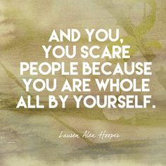 And you, you scare people because you are whole all by yourself. - Lauren Alex Hooper - Empowering Quotes for Every Phenomenal Woman - Photos