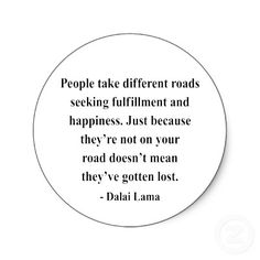 """People take different roads seeking fulfillment and happiness. Just because they're not on your road doesn't mean they've gotten lost."" - Dalai Lama"