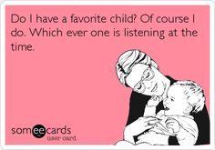 Do I have a favorite child? Of course I do. Which ever one is listening at the time...