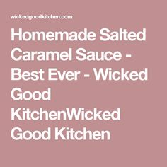 Homemade Salted Caramel Sauce - Best Ever - Wicked Good KitchenWicked Good Kitchen