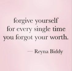 Forgive yourself for every single time you forgot your worth