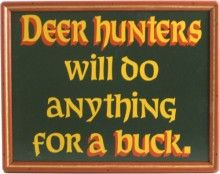 Deer hunters will do anything for a buck. Funny wall decor from Northwest Gifts. Hunting decor.