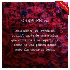"""OHRWURM (s.); em alemão: lit. """"verme do ouvido"""". parte de uma música que continua a se repetir na mente de uma pessoa mesmo após ela parar de tocar."""