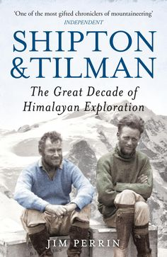 SHIPTON & TILMAN: THE GREAT DECADE OF HIMALAYAN EXPLORATION, by Jim Perrin: 'A fascinating portrait of a friendship that pushed the boundaries of knowledge and endeavour' - Sunday Times