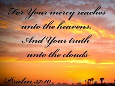 For Your mercy reaches unto the heavens, And Your truth unto the clouds. Be exalted, O God, above the heavens; Let Your glory be above all the earth. Psalm 57:10-11