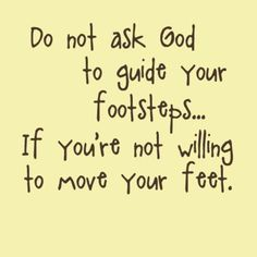 Do not ask God to guide your footsteps if you're not willing to move your feet | Inspirational Quotes