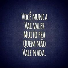 Você nunca vai valer muito para quem não vale nada. #vale #nada #nunca #desapego