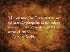 """""""We all long for Eden, and we are constantly glimpsing it: our whole nature . . . is still soaked with the sense of exile."""" - J.R.R. Tolkien #quotes #toliken"""