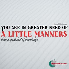 Manners is a pre-requisite to conveying knowledge because the message may be incredible but if the attitude is incorrect then it'll be of no use.