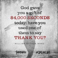 """God gave you a gift of 84,000 seconds today; have you used one of them to say 'thank you'?"" -William Arthur Ward #SpeakLife"
