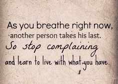 As you breathe right now, another person takes his last. So stop complaining and learn to live with what you have.