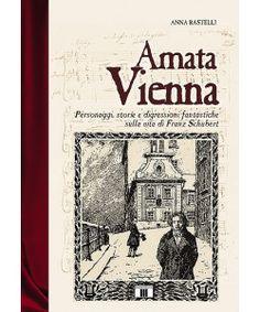 Amata Vienna. Personaggi, storie e digressioni fantastiche sulla vita di Franz Schubert
